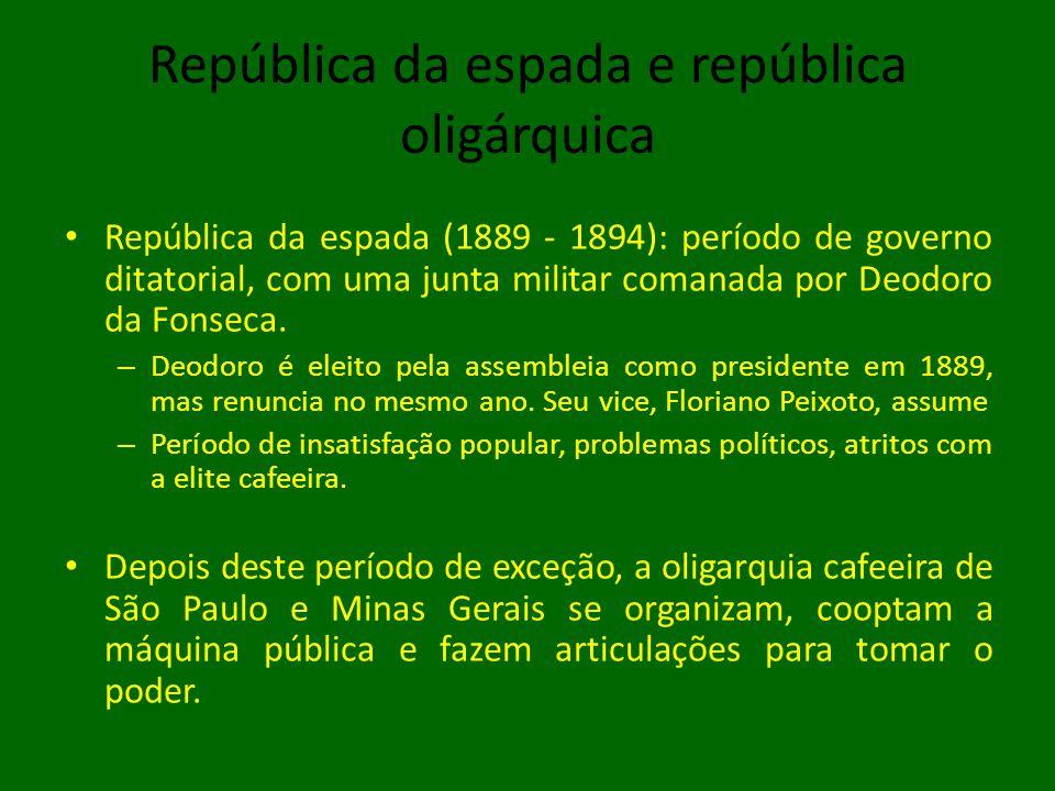 República da espada e república oligárquica • República da espada (1889 - 1894): período de governo ditatorial, com uma junta militar comanada por Deodoro da Fonseca.