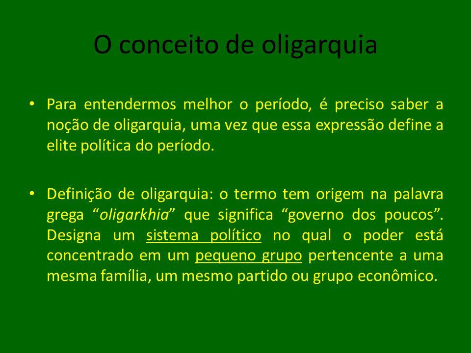 O conceito de oligarquia • Para entendermos melhor o período, é preciso saber a noção de oligarquia, uma vez que essa expressão define a elite política do período.
