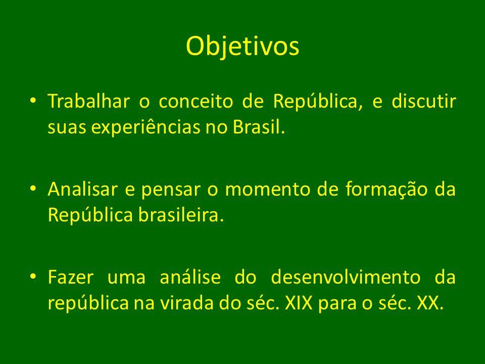 Objetivos • Trabalhar o conceito de República, e discutir suas experiências no Brasil. • Analisar e pensar o momento de formação da República brasilei