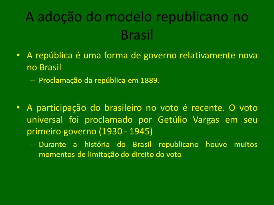 A adoção do modelo republicano no Brasil • A república é uma forma de governo relativamente nova no Brasil – Proclamação da república em 1889. • A par