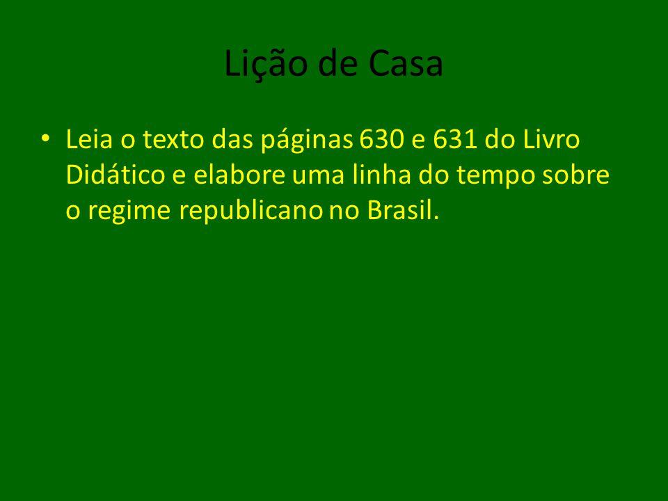 Lição de Casa • Leia o texto das páginas 630 e 631 do Livro Didático e elabore uma linha do tempo sobre o regime republicano no Brasil.