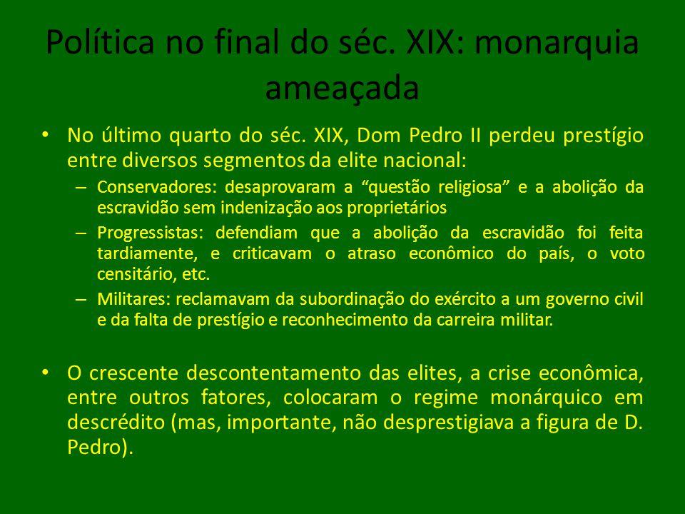 Política no final do séc. XIX: monarquia ameaçada • No último quarto do séc. XIX, Dom Pedro II perdeu prestígio entre diversos segmentos da elite naci