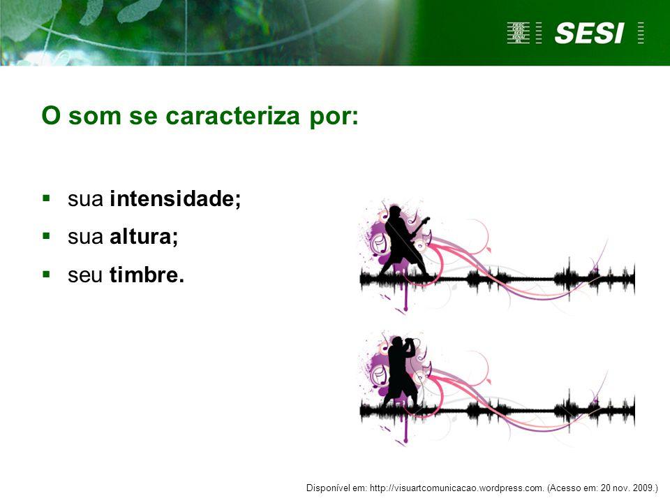 O som se caracteriza por:  sua intensidade;  sua altura;  seu timbre. Disponível em: http://visuartcomunicacao.wordpress.com. (Acesso em: 20 nov. 2