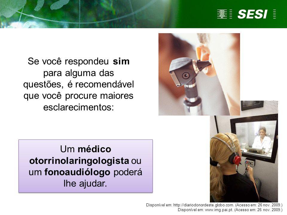Se você respondeu sim para alguma das questões, é recomendável que você procure maiores esclarecimentos: Um médico otorrinolaringologista ou um fonoau