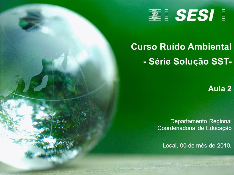 Curso Ruído Ambiental - Série Solução SST- Aula 2 Departamento Regional Coordenadoria de Educação Local, 00 de mês de 2010.