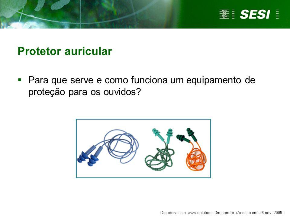 Protetor auricular  Para que serve e como funciona um equipamento de proteção para os ouvidos? Disponível em: www.solutions.3m.com.br. (Acesso em: 26