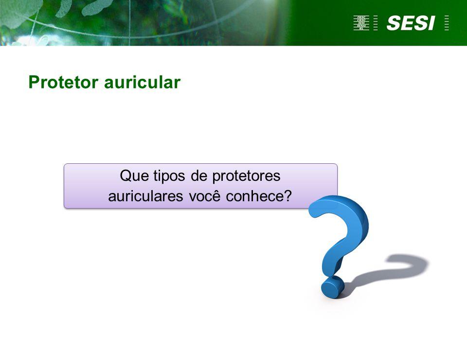 Que tipos de protetores auriculares você conhece? Protetor auricular