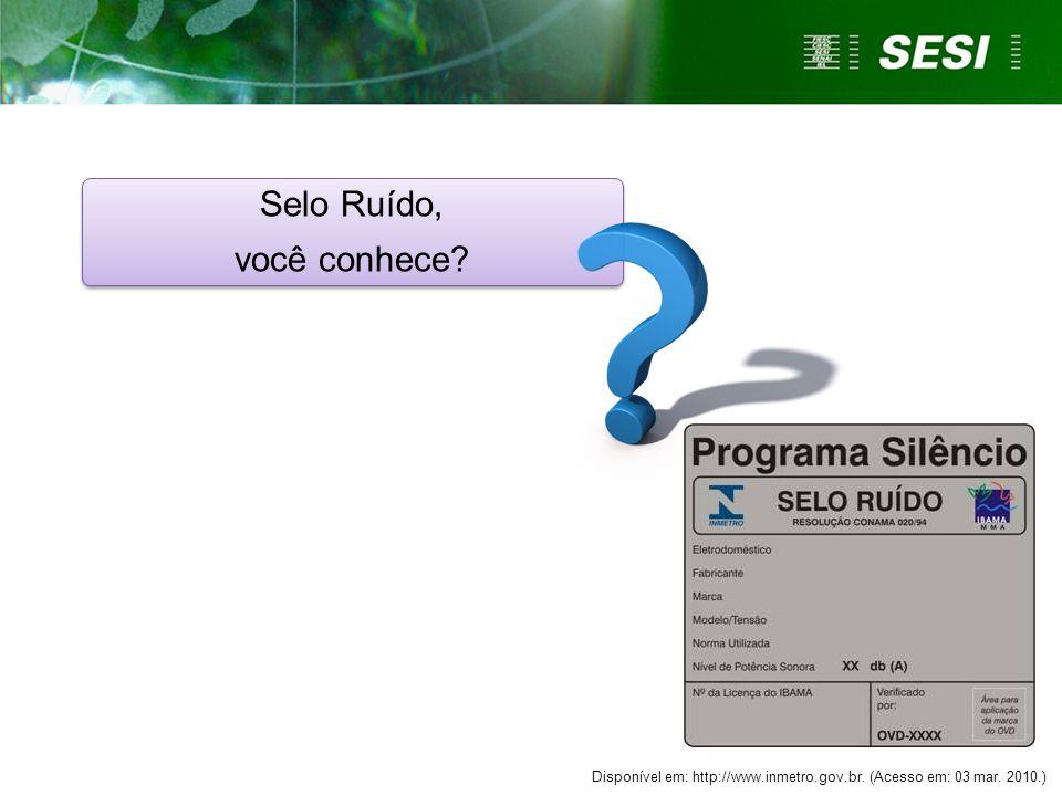 Selo Ruído, você conhece? Selo Ruído, você conhece? Disponível em: http://www.inmetro.gov.br. (Acesso em: 03 mar. 2010.)
