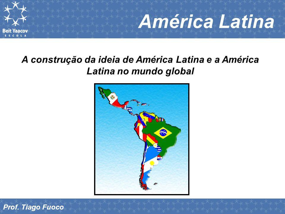 América Latina A construção da ideia de América Latina e a América Latina no mundo global Prof. Tiago Fuoco