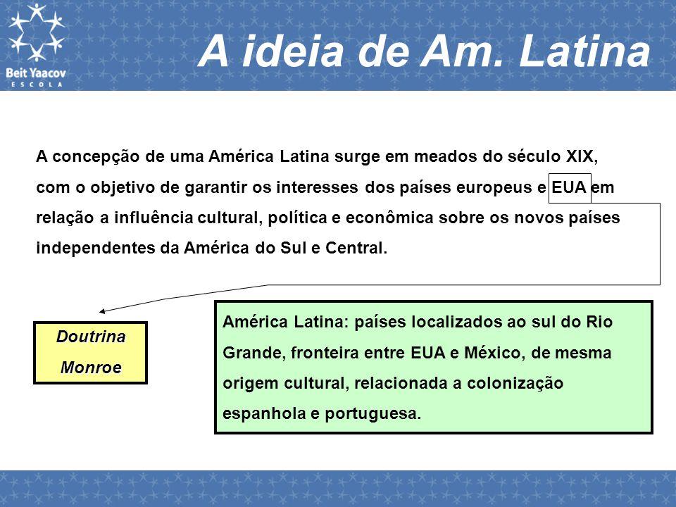 A ideia de Am. Latina A concepção de uma América Latina surge em meados do século XIX, com o objetivo de garantir os interesses dos países europeus e