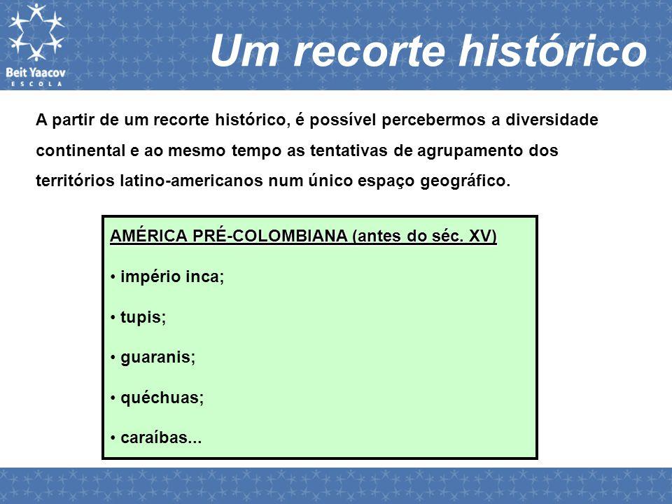 Um recorte histórico A partir de um recorte histórico, é possível percebermos a diversidade continental e ao mesmo tempo as tentativas de agrupamento dos territórios latino-americanos num único espaço geográfico.