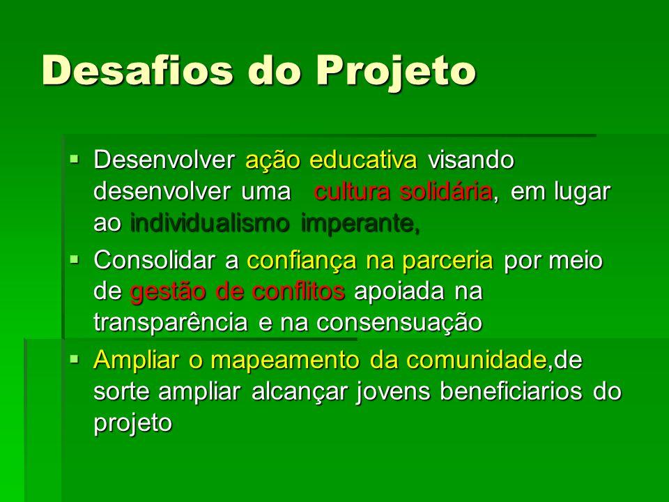 Desafios do Projeto  Desenvolver ação educativa visando desenvolver uma cultura solidária, em lugar ao individualismo imperante,  Consolidar a confi