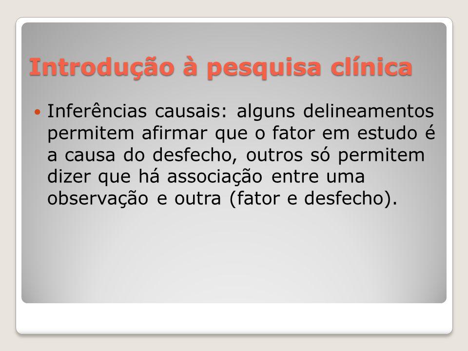 Introdução à pesquisa clínica  Inferências causais: alguns delineamentos permitem afirmar que o fator em estudo é a causa do desfecho, outros só perm