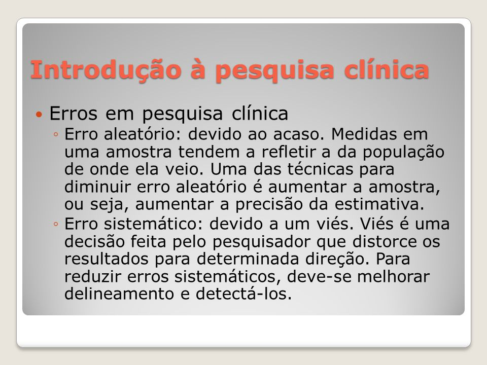 Introdução à pesquisa clínica  Erros em pesquisa clínica ◦Erro aleatório: devido ao acaso. Medidas em uma amostra tendem a refletir a da população de