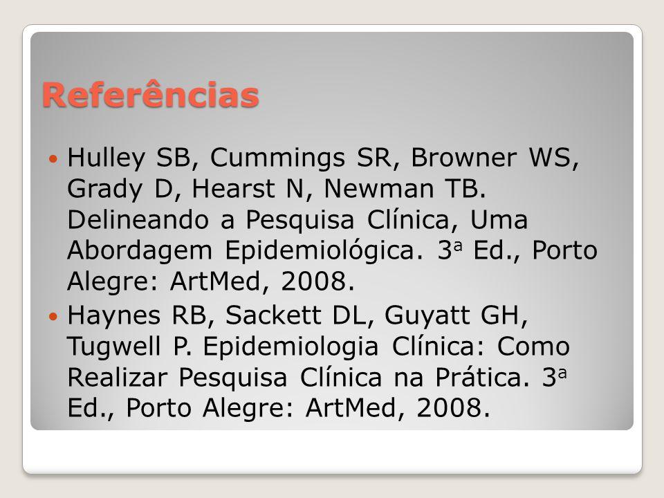 Referências  Hulley SB, Cummings SR, Browner WS, Grady D, Hearst N, Newman TB. Delineando a Pesquisa Clínica, Uma Abordagem Epidemiológica. 3 a Ed.,