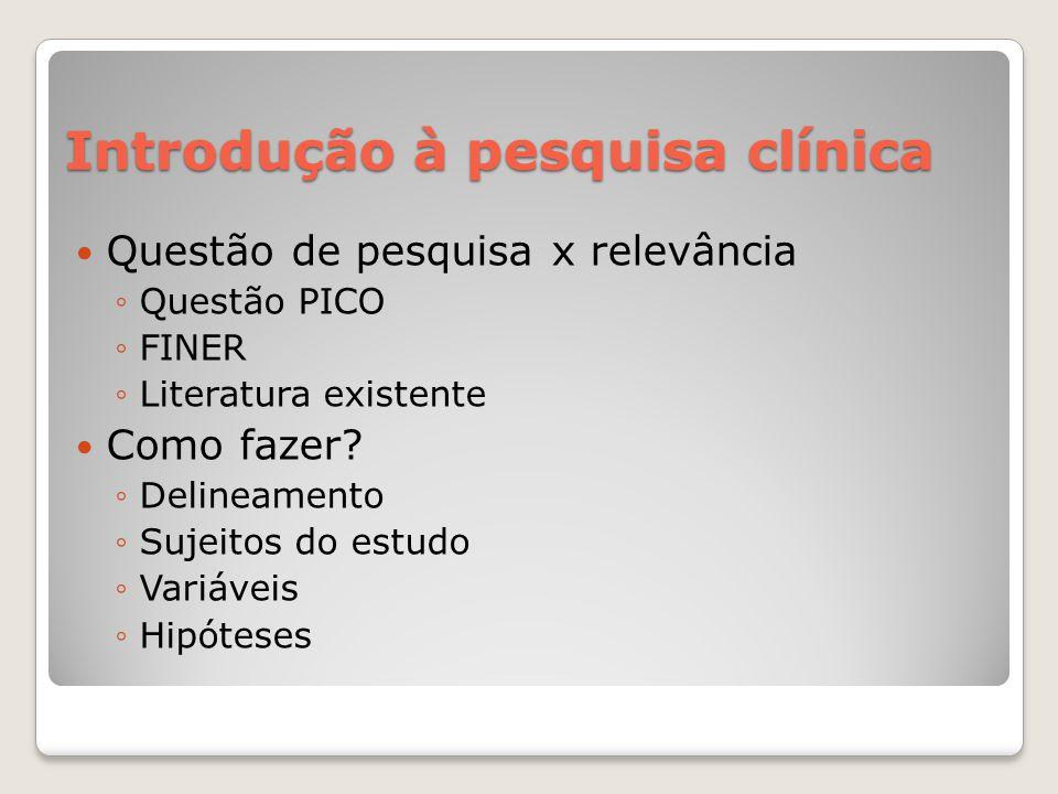Introdução à pesquisa clínica  Questão de pesquisa x relevância ◦Questão PICO ◦FINER ◦Literatura existente  Como fazer? ◦Delineamento ◦Sujeitos do e