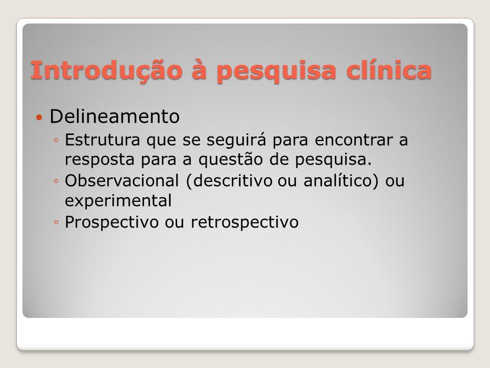 Introdução à pesquisa clínica  Delineamento ◦Estrutura que se seguirá para encontrar a resposta para a questão de pesquisa. ◦Observacional (descritiv