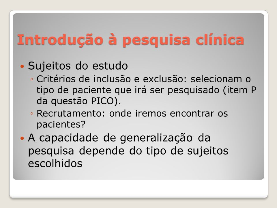 Introdução à pesquisa clínica  Sujeitos do estudo ◦Critérios de inclusão e exclusão: selecionam o tipo de paciente que irá ser pesquisado (item P da