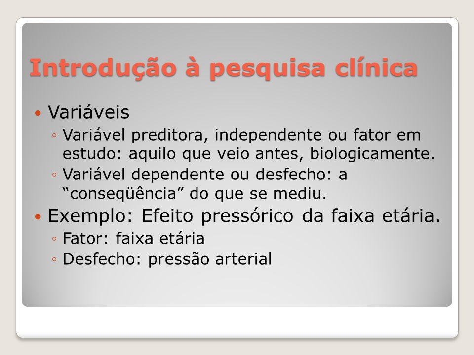 Introdução à pesquisa clínica  Variáveis ◦Variável preditora, independente ou fator em estudo: aquilo que veio antes, biologicamente. ◦Variável depen