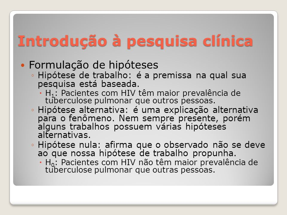 Introdução à pesquisa clínica  Formulação de hipóteses ◦Hipótese de trabalho: é a premissa na qual sua pesquisa está baseada.  H 1 : Pacientes com H