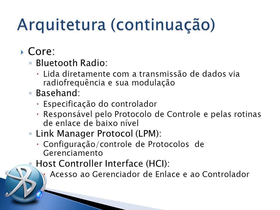  Core: ◦ Bluetooth Radio:  Lida diretamente com a transmissão de dados via radiofrequência e sua modulação ◦ Basehand:  Especificação do controlador  Responsável pelo Protocolo de Controle e pelas rotinas de enlace de baixo nível ◦ Link Manager Protocol (LPM):  Configuração/controle de Protocolos de Gerenciamento ◦ Host Controller Interface (HCI):  Acesso ao Gerenciador de Enlace e ao Controlador