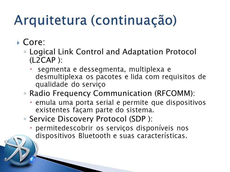  Core: ◦ Logical Link Control and Adaptation Protocol (L2CAP ):  segmenta e dessegmenta, multiplexa e desmultiplexa os pacotes e lida com requisitos de qualidade do serviço ◦ Radio Frequency Communication (RFCOMM):  emula uma porta serial e permite que dispositivos existentes façam parte do sistema.