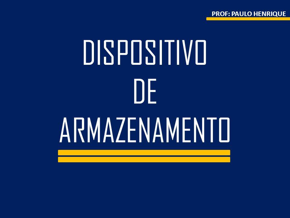 DISPOSITIVO DE ARMAZENAMENTO PROF: PAULO HENRIQUE