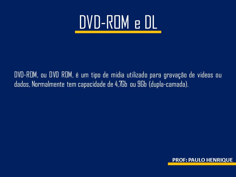 DVD-ROM e DL DVD-ROM, ou DVD ROM, é um tipo de midia utilizado para gravação de videos ou dados, Normalmente tem capacidade de 4,7Gb ou 9Gb (dupla-cam