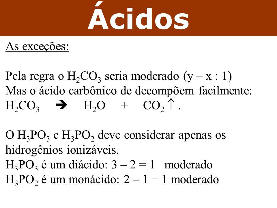 Ácidos As exceções: Pela regra o H 2 CO 3 seria moderado (y – x : 1) Mas o ácido carbônico de decompõem facilmente: H 2 CO 3  H 2 O + CO 2 .