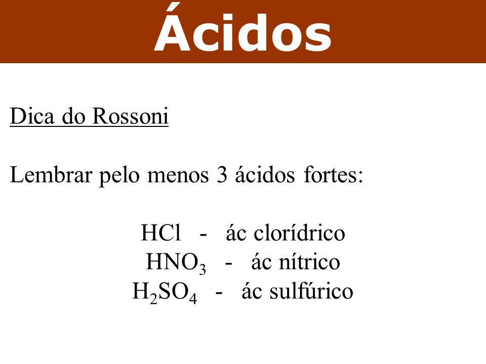 Ácidos Dica do Rossoni Lembrar pelo menos 3 ácidos fortes: HCl - ác clorídrico HNO 3 - ác nítrico H 2 SO 4 - ác sulfúrico
