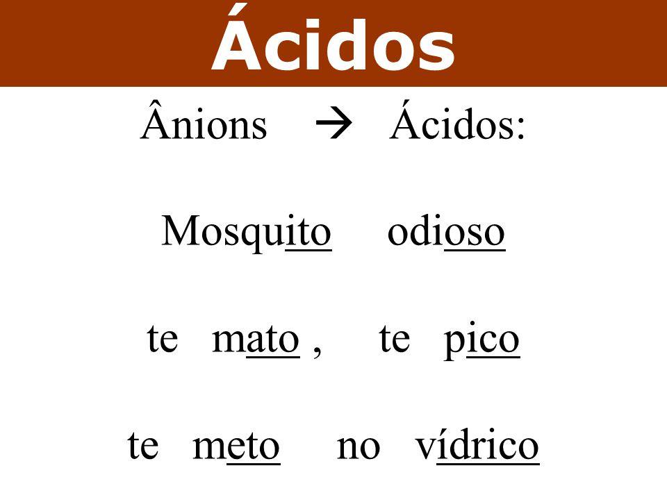 Ácidos Ânions  Ácidos: Mosquito odioso te mato, te pico te meto no vídrico