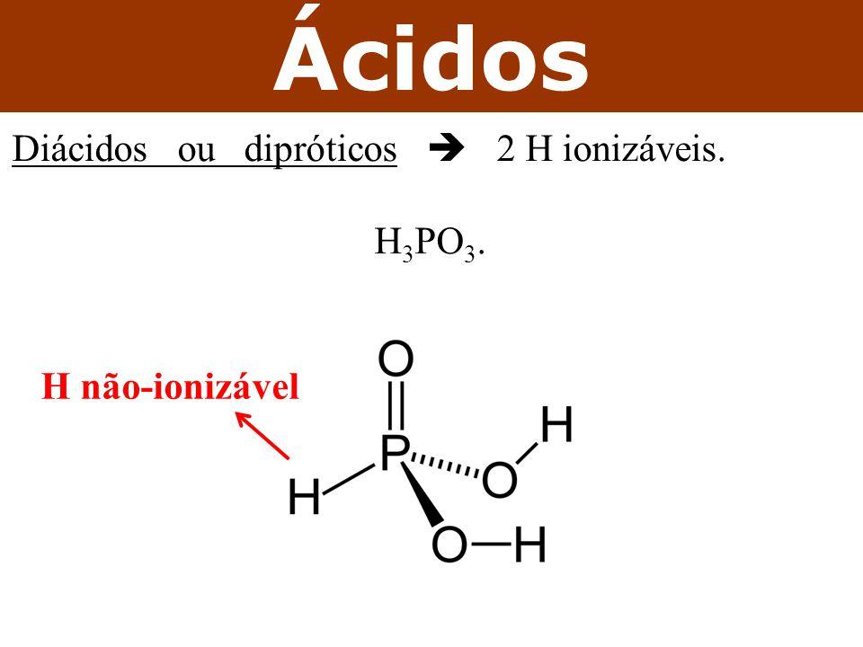 Ácidos Diácidos ou dipróticos  2 H ionizáveis. H 3 PO 3. H não-ionizável