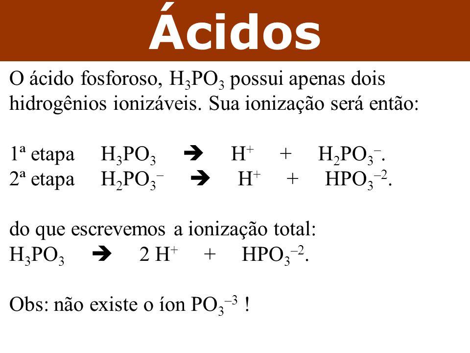 Ácidos O ácido fosforoso, H 3 PO 3 possui apenas dois hidrogênios ionizáveis.