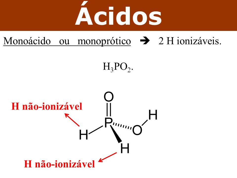Ácidos Monoácido ou monoprótico  2 H ionizáveis. H 3 PO 2. H não-ionizável