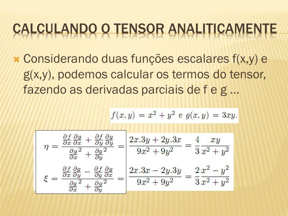  Considerando duas funções escalares f(x,y) e g(x,y), podemos calcular os termos do tensor, fazendo as derivadas parciais de f e g...