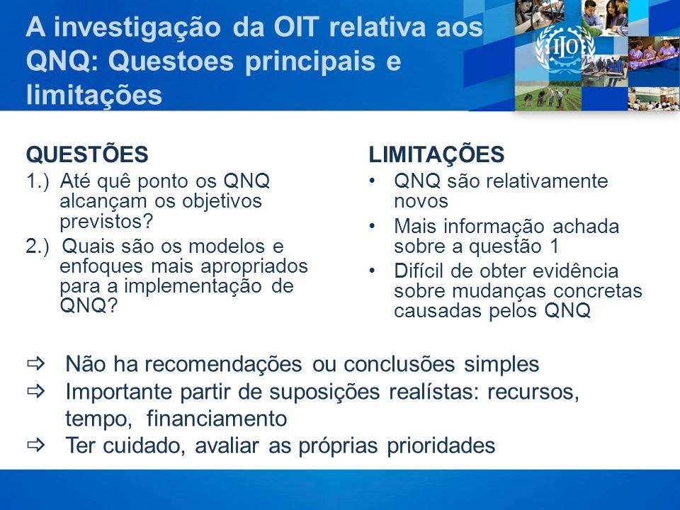 A investigação da OIT relativa aos QNQ: Questoes principais e limitações QUESTÕES 1.) Até quê ponto os QNQ alcançam os objetivos previstos? 2.) Quais
