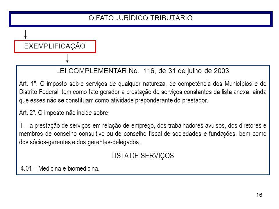 16 O FATO JURÍDICO TRIBUTÁRIO EXEMPLIFICAÇÃO LEI COMPLEMENTAR No. 116, de 31 de julho de 2003 Art. 1º. O imposto sobre serviços de qualquer natureza,