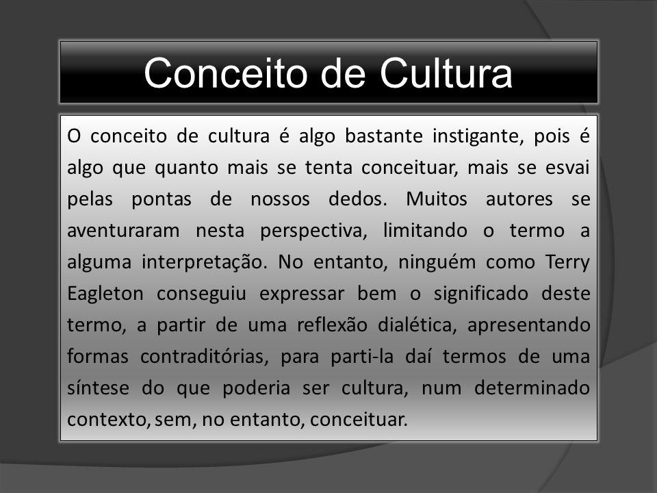 Conceito de Cultura O conceito de cultura é algo bastante instigante, pois é algo que quanto mais se tenta conceituar, mais se esvai pelas pontas de nossos dedos.