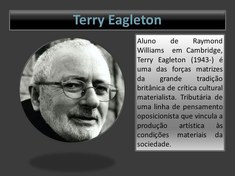 Terry Eagleton Aluno de Raymond Williams em Cambridge, Terry Eagleton (1943-) é uma das forças matrizes da grande tradição britânica de crítica cultural materialista.