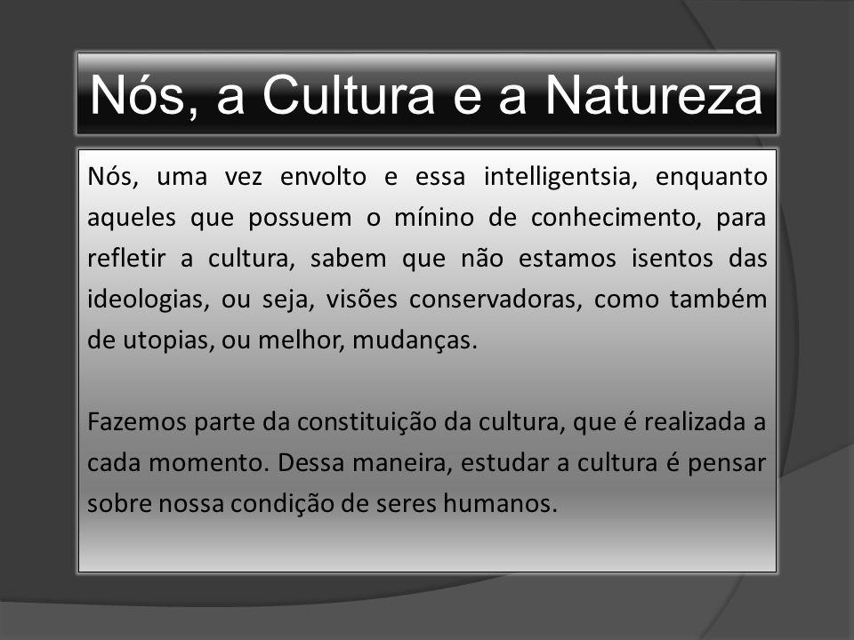 Nós, a Cultura e a Natureza Nós, uma vez envolto e essa intelligentsia, enquanto aqueles que possuem o mínino de conhecimento, para refletir a cultura, sabem que não estamos isentos das ideologias, ou seja, visões conservadoras, como também de utopias, ou melhor, mudanças.