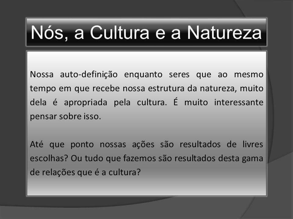 Nós, a Cultura e a Natureza Nossa auto-definição enquanto seres que ao mesmo tempo em que recebe nossa estrutura da natureza, muito dela é apropriada pela cultura.