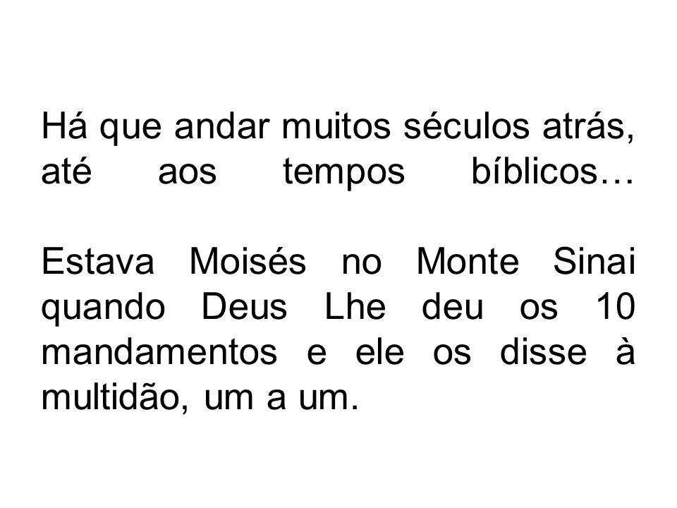 Há que andar muitos séculos atrás, até aos tempos bíblicos… Estava Moisés no Monte Sinai quando Deus Lhe deu os 10 mandamentos e ele os disse à multid