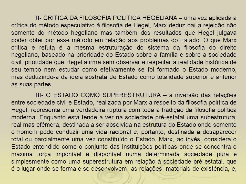 II- CRÍTICA DA FILOSOFIA POLÍTICA HEGELIANA – uma vez aplicada a crítica do método especulativo à filosofia de Hegel, Marx deduz daí a rejeição não so
