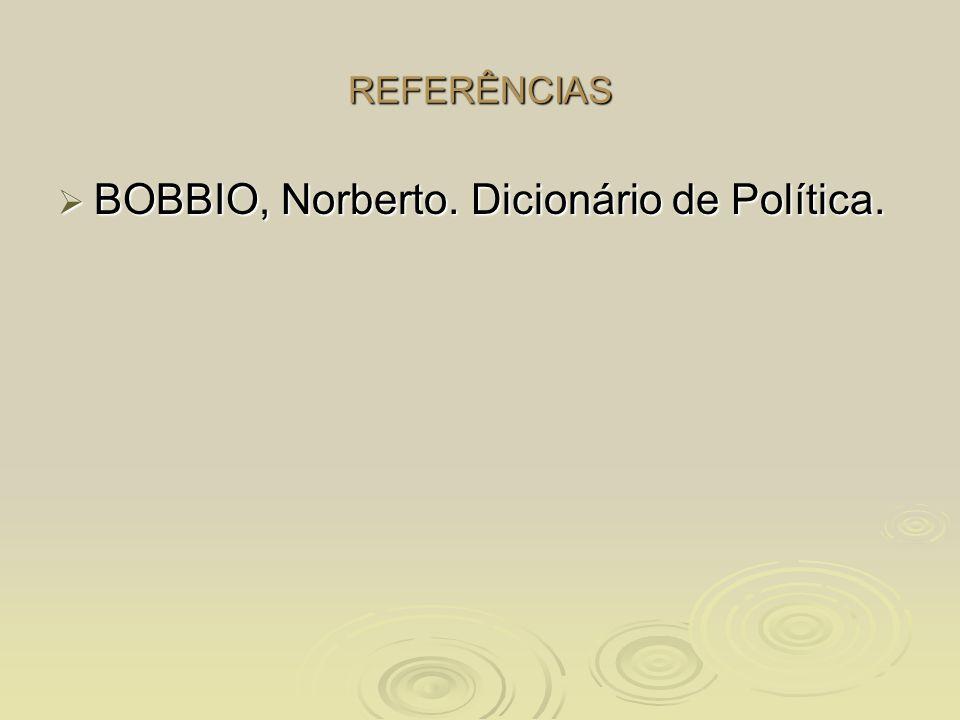 REFERÊNCIAS  BOBBIO, Norberto. Dicionário de Política.