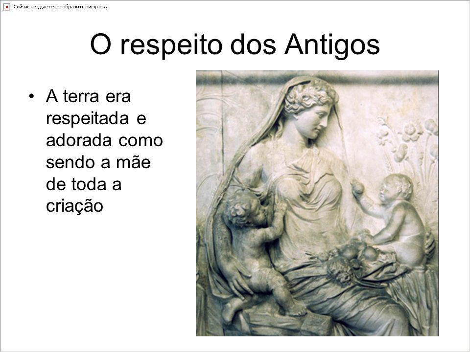 O respeito dos Antigos •A terra era respeitada e adorada como sendo a mãe de toda a criação