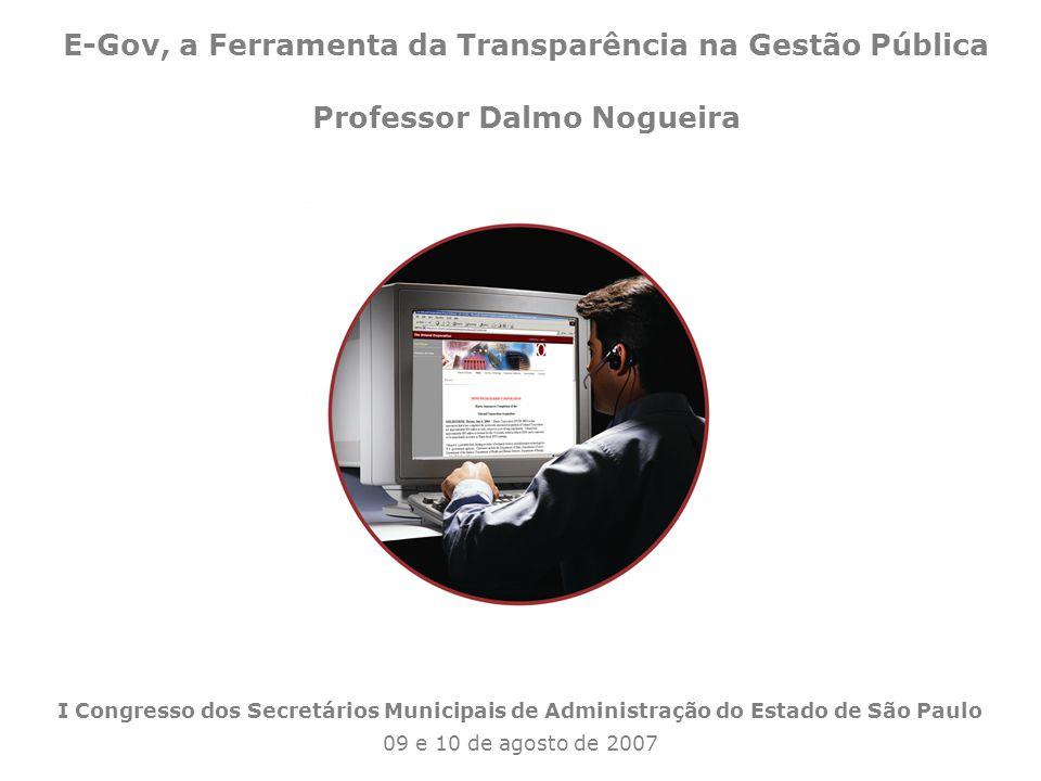 1 I Congresso dos Secretários Municipais de Administração do Estado de São Paulo 09 e 10 de agosto de 2007 E-Gov, a Ferramenta da Transparência na Gestão Pública Professor Dalmo Nogueira