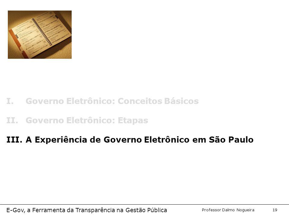 Programa de Desenvolvimento Gerencial Professor Dalmo Nogueira E-Gov, a Ferramenta da Transparência na Gestão Pública 19 I.Governo Eletrônico: Conceitos Básicos II.Governo Eletrônico: Etapas III.A Experiência de Governo Eletrônico em São Paulo