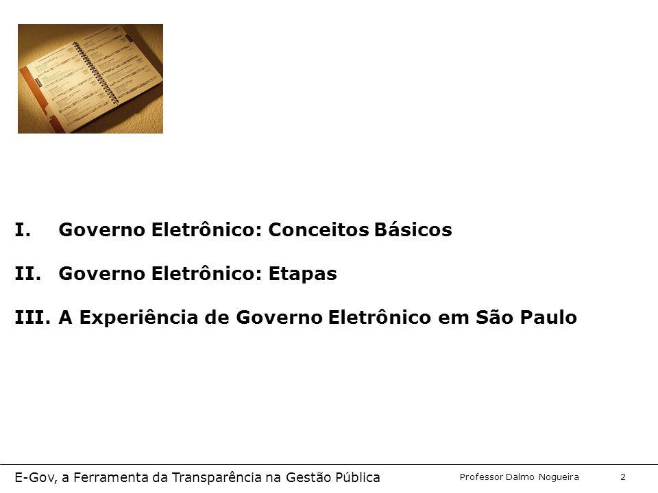 Programa de Desenvolvimento Gerencial Professor Dalmo Nogueira E-Gov, a Ferramenta da Transparência na Gestão Pública 2 I.Governo Eletrônico: Conceitos Básicos II.Governo Eletrônico: Etapas III.A Experiência de Governo Eletrônico em São Paulo