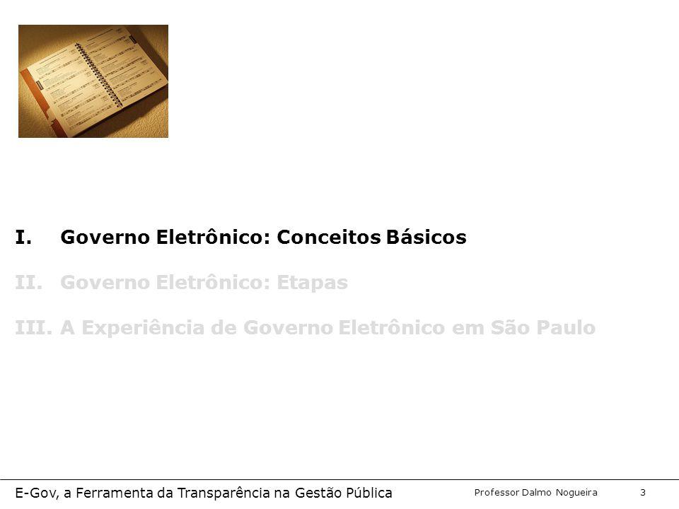 Programa de Desenvolvimento Gerencial Professor Dalmo Nogueira E-Gov, a Ferramenta da Transparência na Gestão Pública 3 I.Governo Eletrônico: Conceitos Básicos II.Governo Eletrônico: Etapas III.A Experiência de Governo Eletrônico em São Paulo