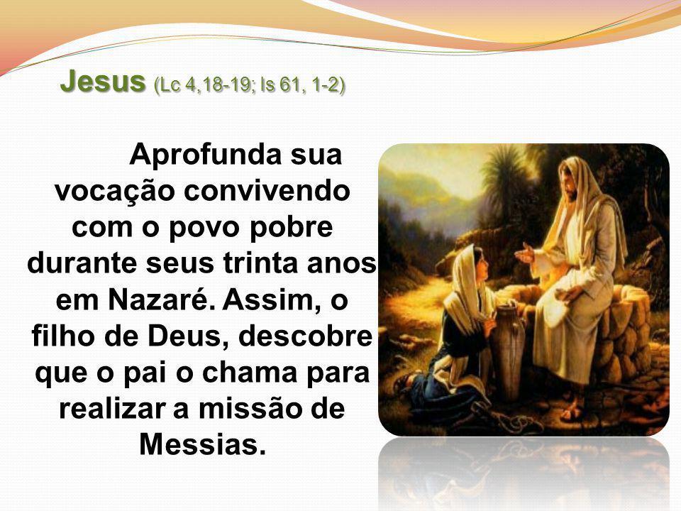 Jesus (Lc 4,18-19; Is 61, 1-2) Aprofunda sua vocação convivendo com o povo pobre durante seus trinta anos em Nazaré.